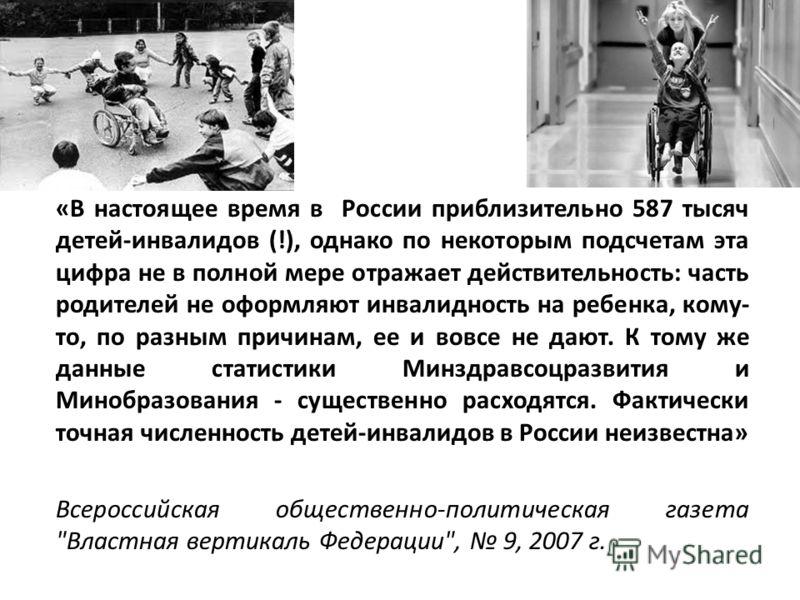 «В настоящее время в России приблизительно 587 тысяч детей-инвалидов (!), однако по некоторым подсчетам эта цифра не в полной мере отражает действительность: часть родителей не оформляют инвалидность на ребенка, кому- то, по разным причинам, ее и вов
