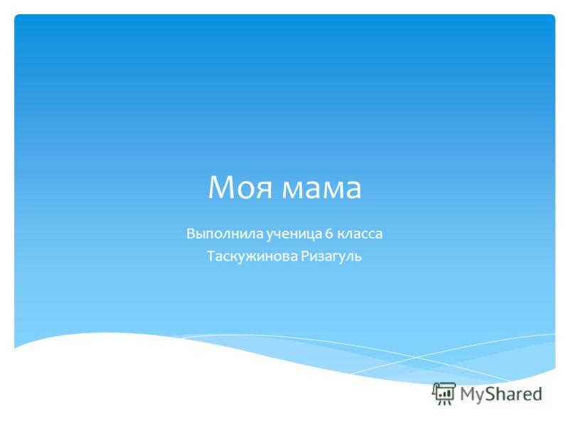 Моя мама Выполнила ученица 6 класса Таскужинова Ризагуль