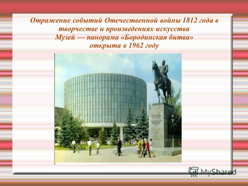 Отражение событий Отечественной войны 1812 года в творчестве и произведениях искусства Музей панорама «Бородинская битва» открыта в 1962 году