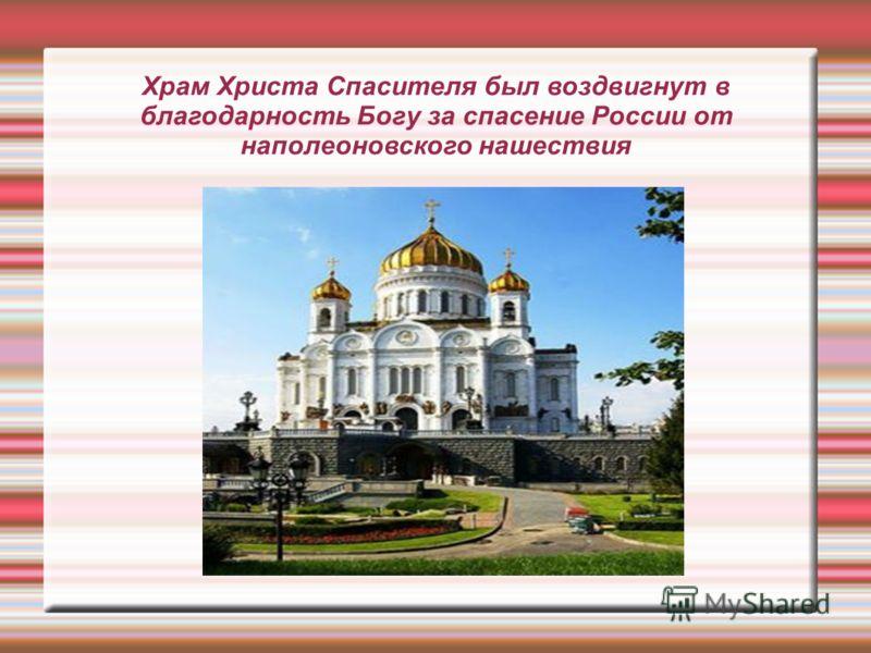 Храм Христа Спасителя был воздвигнут в благодарность Богу за спасение России от наполеоновского нашествия