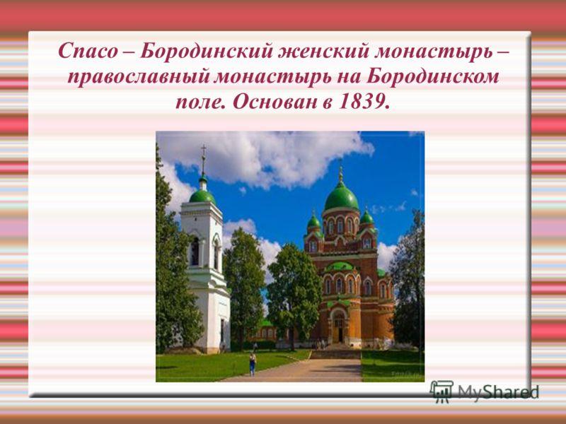 Спасо – Бородинский женский монастырь – православный монастырь на Бородинском поле. Основан в 1839.