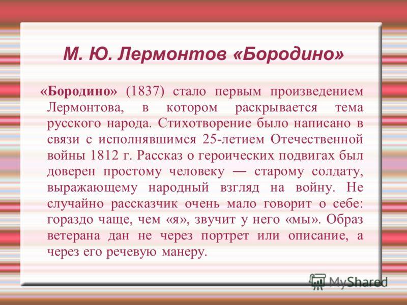 М. Ю. Лермонтов «Бородино» «Бородино» (1837) стало первым произведением Лермонтова, в котором раскрывается тема русского народа. Стихотворение было написано в связи с исполнявшимся 25-летием Отечественной войны 1812 г. Рассказ о героических подвигах