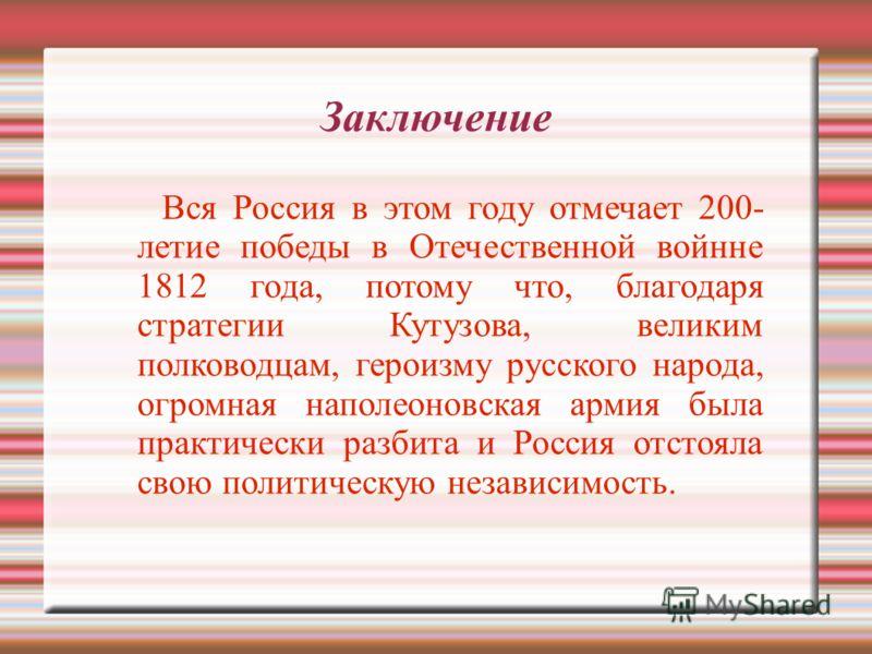 Заключение Вся Россия в этом году отмечает 200- летие победы в Отечественной войнне 1812 года, потому что, благодаря стратегии Кутузова, великим полководцам, героизму русского народа, огромная наполеоновская армия была практически разбита и Россия от
