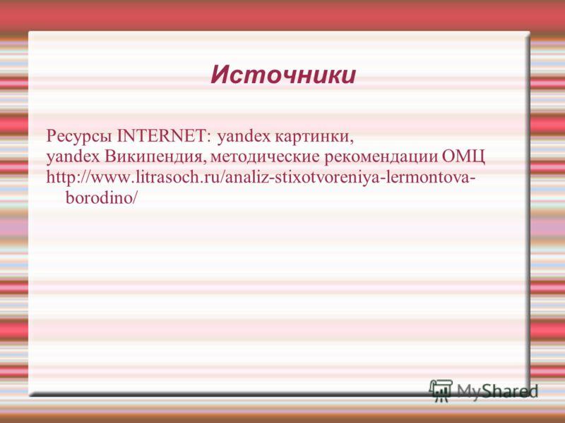 Источники Ресурсы INTERNET: yandex картинки, yandex Википендия, методические рекомендации ОМЦ http://www.litrasoch.ru/analiz-stixotvoreniya-lermontova- borodino/