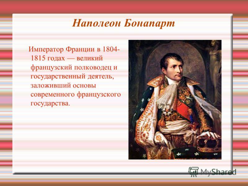 Наполеон Бонапарт Император Франции в 1804- 1815 годах великий французский полководец и государственный деятель, заложивший основы современного французского государства.