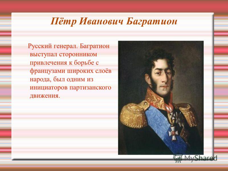 Пётр Иванович Багратион Русский генерал. Багратион выступал сторонником привлечения к борьбе с французами широких слоёв народа, был одним из инициаторов партизанского движения.