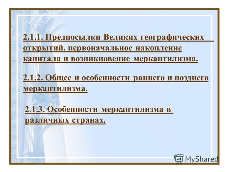 2.1.3. Особенности меркантилизма в различных странах. 2.1.1. Предпосылки Великих географических открытий, первоначальное накопление капитала и возникновение меркантилизма. 2.1.2. Общее и особенности раннего и позднего меркантилизма.