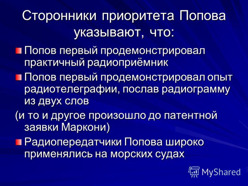 Сторонники приоритета Попова указывают, что: Попов первый продемонстрировал практичный радиоприёмник Попов первый продемонстрировал опыт радиотелеграфии, послав радиограмму из двух слов (и то и другое произошло до патентной заявки Маркони) Радиоперед