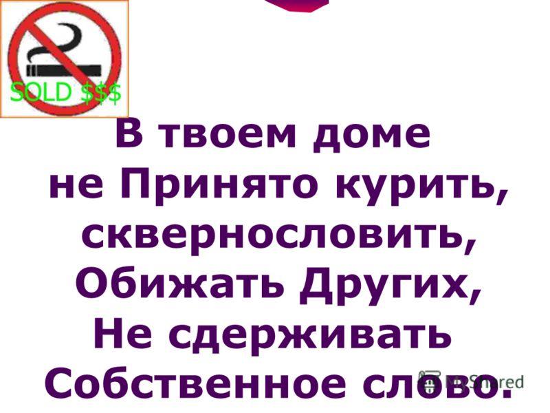 В твоем доме не Принято курить, сквернословить, Обижать Других, Не сдерживать Собственное слово.