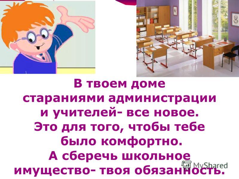 В твоем доме стараниями администрации и учителей- все новое. Это для того, чтобы тебе было комфортно. А сберечь школьное имущество- твоя обязанность.