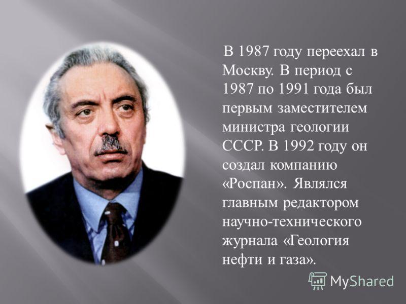 В 1987 году переехал в Москву. В период с 1987 по 1991 года был первым заместителем министра геологии СССР. В 1992 году он создал компанию « Роспан ». Являлся главным редактором научно - технического журнала « Геология нефти и газа ».