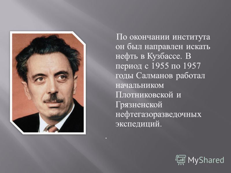 По окончании института он был направлен искать нефть в Кузбассе. В период с 1955 по 1957 годы Салманов работал начальником Плотниковской и Грязненской нефтегазоразведочных экспедиций..
