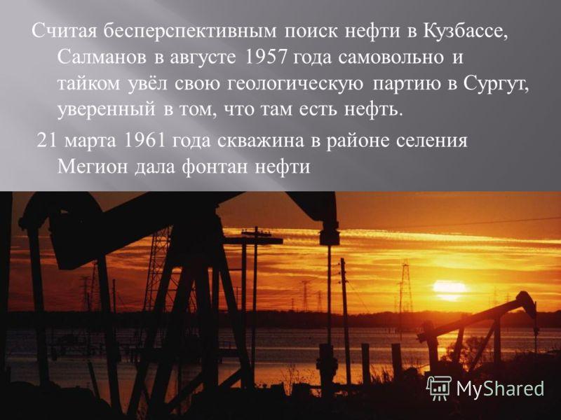 Считая бесперспективным поиск нефти в Кузбассе, Салманов в августе 1957 года самовольно и тайком увёл свою геологическую партию в Сургут, уверенный в том, что там есть нефть. 21 марта 1961 года скважина в районе селения Мегион дала фонтан нефти
