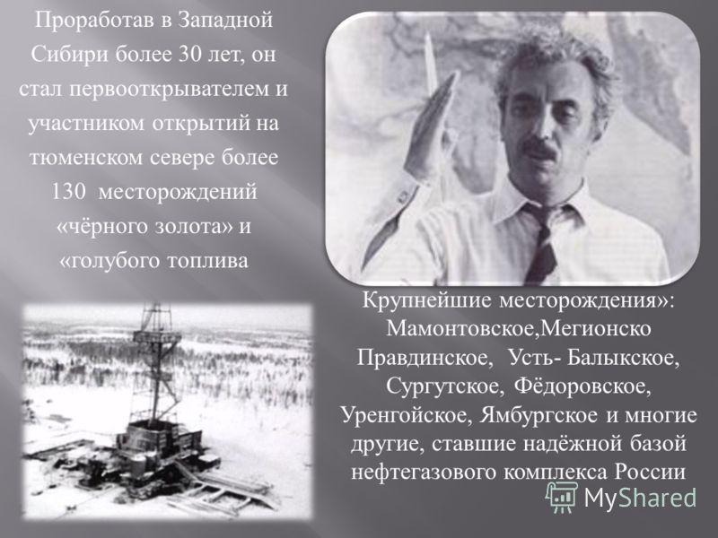 Проработав в Западной Сибири более 30 лет, он стал первооткрывателем и участником открытий на тюменском севере более 130 месторождений « чёрного золота » и « голубого топлива Крупнейшие месторождения »: Мамонтовское, Мегионско Правдинское, Усть - Бал