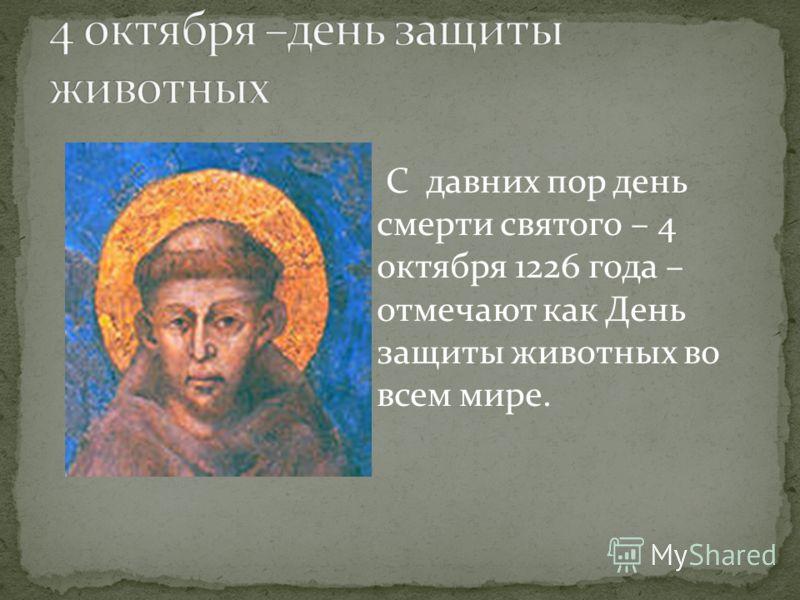 С давних пор день смерти святого – 4 октября 1226 года – отмечают как День защиты животных во всем мире.