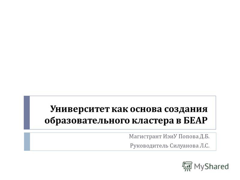 Университет как основа создания образовательного кластера в БЕАР Магистрант ИэиУ Попова Д. Б. Руководитель Силуанова Л. С.
