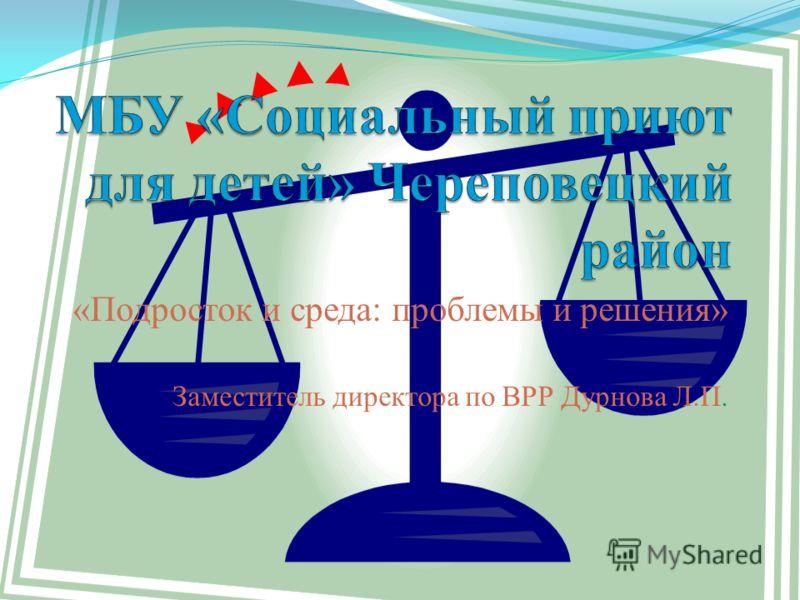 «Подросток и среда: проблемы и решения» Заместитель директора по ВРР Дурнова Л.П.