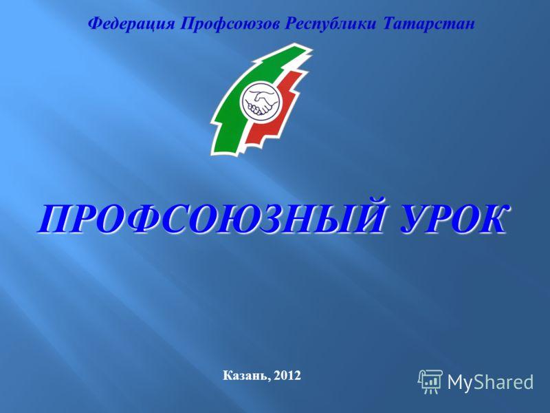 Федерация Профсоюзов Республики Татарстан Казань, 2012 ПРОФСОЮЗНЫЙ УРОК