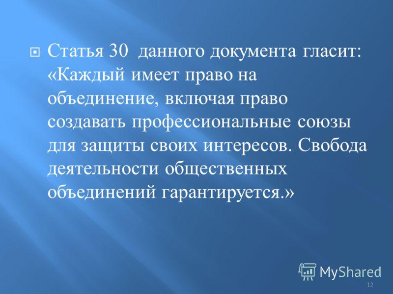 Статья 30 данного документа гласит : « Каждый имеет право на объединение, включая право создавать профессиональные союзы для защиты своих интересов. Свобода деятельности общественных объединений гарантируется.» 12