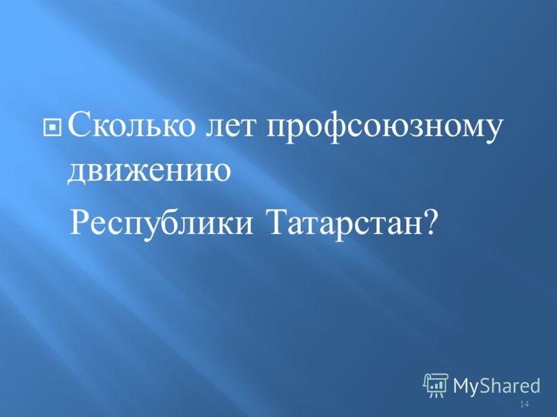 Сколько лет профсоюзному движению Республики Татарстан ? 14