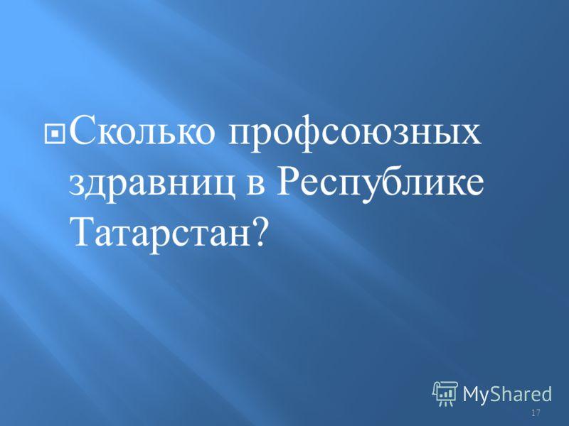 Сколько профсоюзных здравниц в Республике Татарстан ? 17