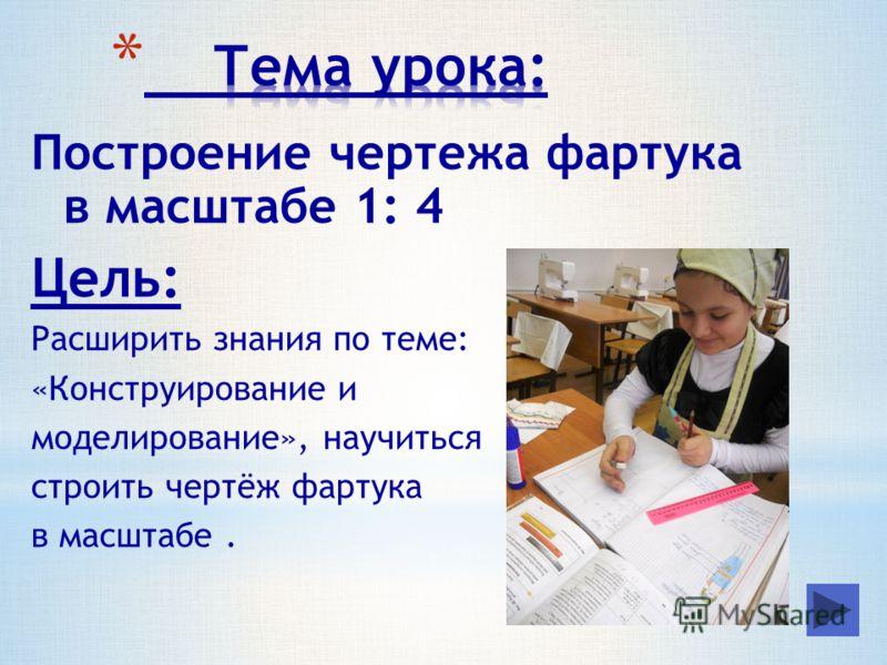 Построение чертежа фартука в масштабе 1: 4 Цель: Расширить знания по теме: «Конструирование и моделирование», научиться строить чертёж фартука в масштабе.