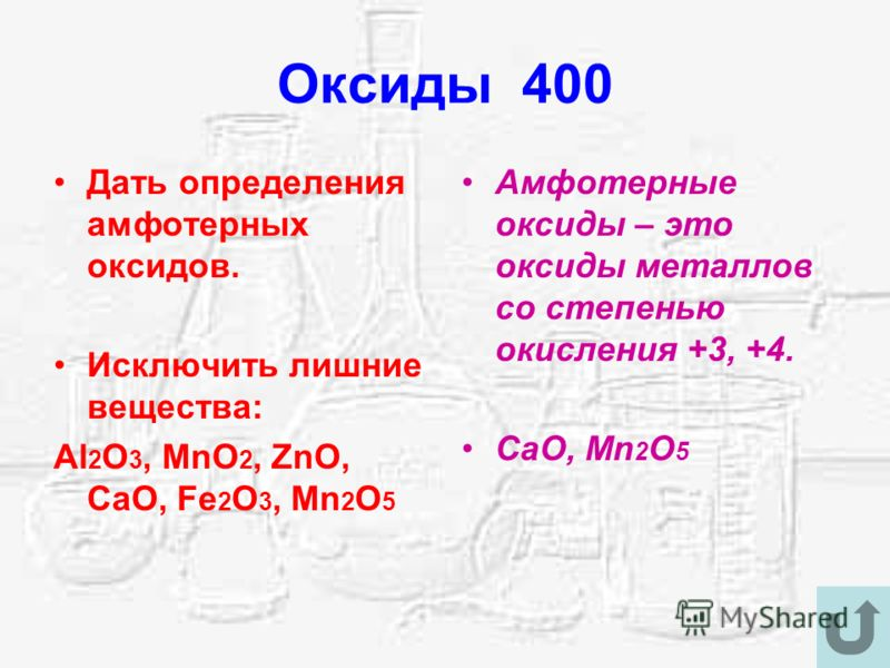 Оксиды 400 Дать определения амфотерных оксидов. Исключить лишние вещества: Al 2 O 3, MnO 2, ZnO, CaO, Fe 2 O 3, Mn 2 O 5 Амфотерные оксиды – это оксиды металлов со степенью окисления +3, +4. CaO, Mn 2 O 5