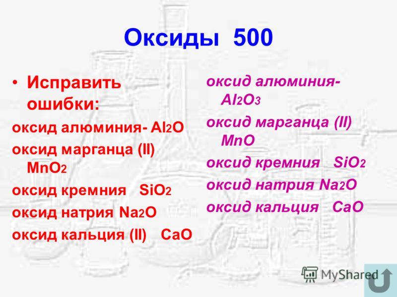 Оксиды 500 Исправить ошибки: оксид алюминия- Al 2 O оксид марганца (II) MnO 2 оксид кремния SiO 2 оксид натрия Na 2 O оксид кальция (II) CaO оксид алюминия- Al 2 O 3 оксид марганца (II) MnO оксид кремния SiO 2 оксид натрия Na 2 O оксид кальция CaO