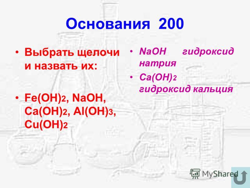 Основания 200 Выбрать щелочи и назвать их: Fe(OH) 2, NaOH, Ca(OH) 2, Al(OH) 3, Cu(OH) 2 NaOH гидроксид натрия Ca(OH) 2 гидроксид кальция