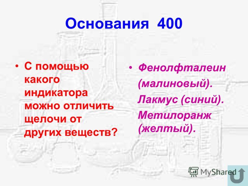 Основания 400 С помощью какого индикатора можно отличить щелочи от других веществ? Фенолфталеин (малиновый). Лакмус (синий). Метилоранж (желтый).