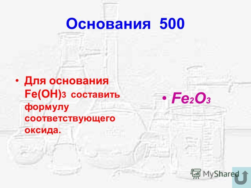 Основания 500 Для основания Fe(OH) 3 составить формулу соответствующего оксида. Fe 2 O 3