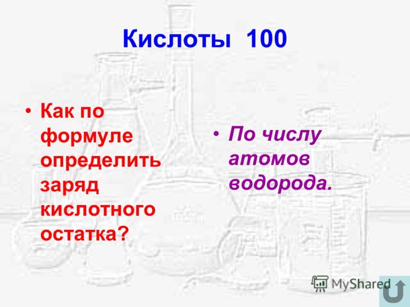 Кислоты 100 Как по формуле определить заряд кислотного остатка? По числу атомов водорода.