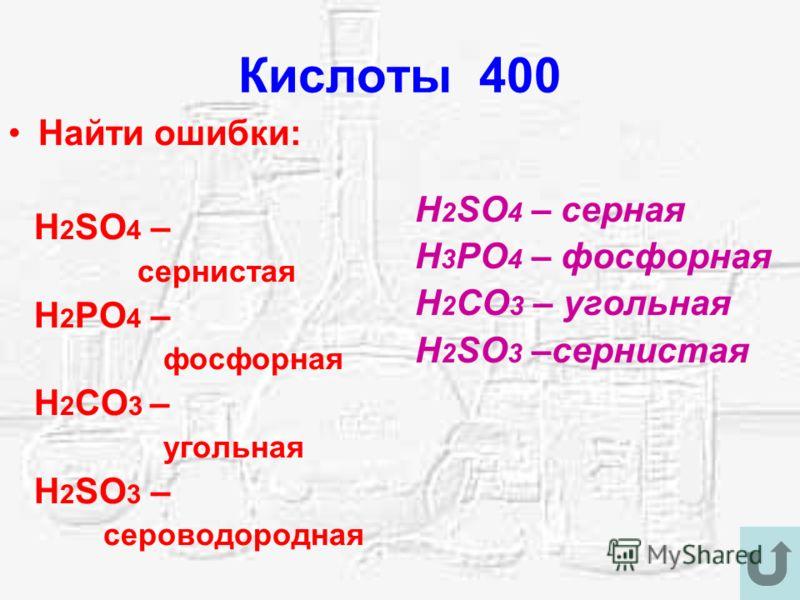 Кислоты 400 Найти ошибки: H 2 SO 4 – сернистая H 2 PO 4 – фосфорная H 2 CO 3 – угольная H 2 SO 3 – сероводородная H 2 SO 4 – серная H 3 PO 4 – фосфорная H 2 CO 3 – угольная H 2 SO 3 –сернистая