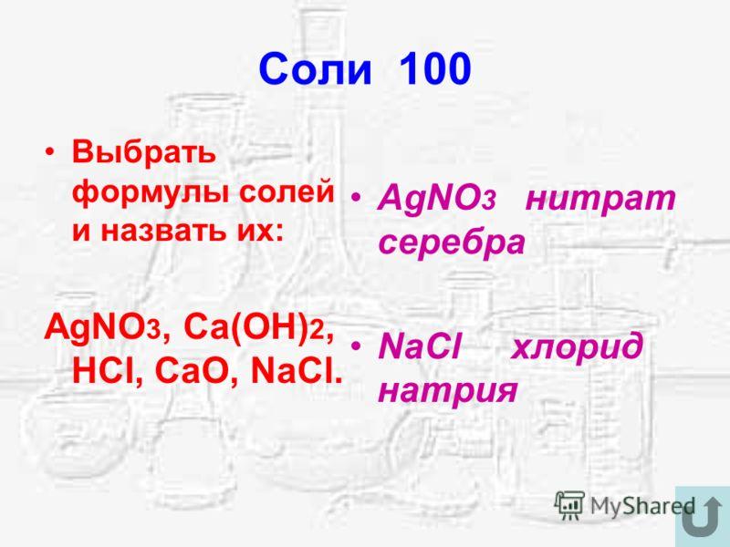Соли 100 Выбрать формулы солей и назвать их: AgNO 3, Ca(OH) 2, HCl, CaO, NaCl. AgNO 3 нитрат серебра NaCl хлорид натрия