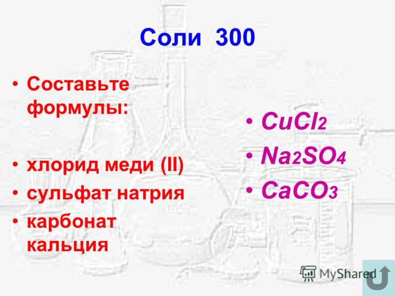 Соли 300 Составьте формулы: хлорид меди (II) сульфат натрия карбонат кальция CuCl 2 Na 2 SO 4 CaCO 3
