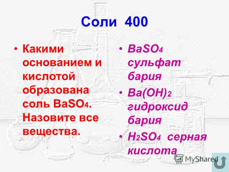 Соли 400 Какими основанием и кислотой образована соль BaSO 4. Назовите все вещества. BaSO 4 сульфат бария Ba(OH) 2 гидроксид бария H 2 SO 4 серная кислота