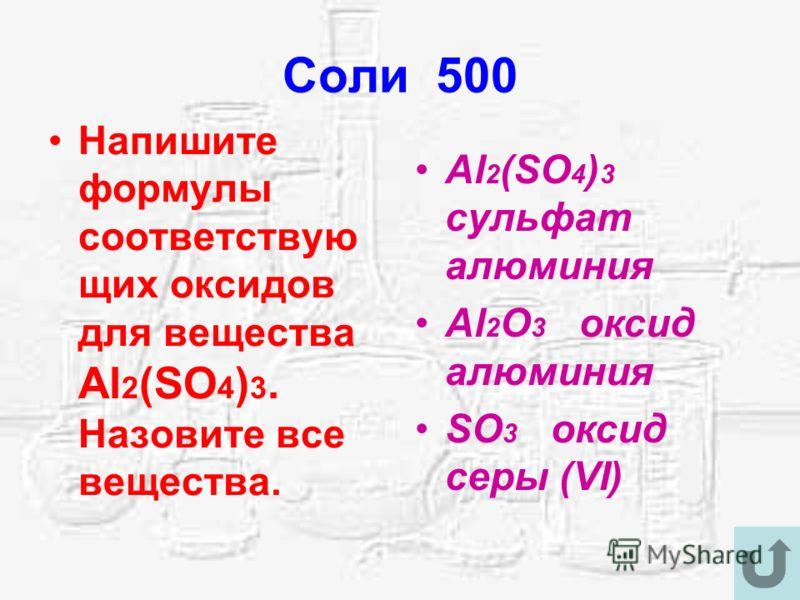 Соли 500 Напишите формулы соответствую щих оксидов для вещества Al 2 (SO 4 ) 3. Назовите все вещества. Al 2 (SO 4 ) 3 сульфат алюминия Al 2 O 3 оксид алюминия SO 3 оксид серы (VI)