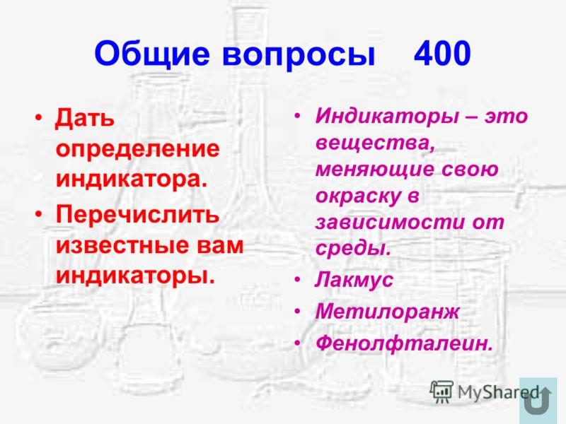 Общие вопросы 400 Дать определение индикатора. Перечислить известные вам индикаторы. Индикаторы – это вещества, меняющие свою окраску в зависимости от среды. Лакмус Метилоранж Фенолфталеин.