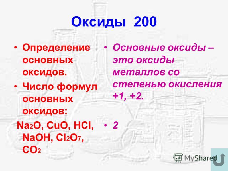 Оксиды 200 Определение основных оксидов. Число формул основных оксидов: Na 2 O, CuO, HCl, NaOH, Cl 2 O 7, CO 2 Основные оксиды – это оксиды металлов со степенью окисления +1, +2. 2
