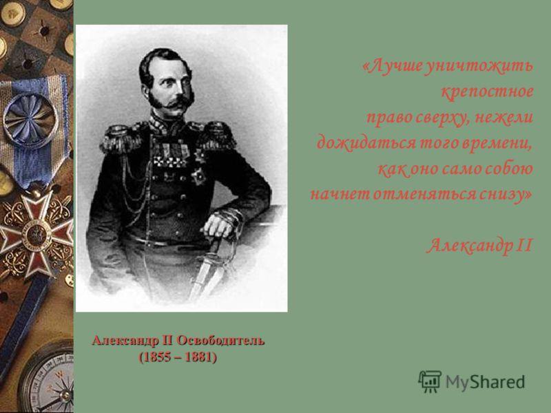 Александр II Освободитель (1855 – 1881) «Лучше уничтожить крепостное право сверху, нежели дожидаться того времени, как оно само собою начнет отменяться снизу» Александр II