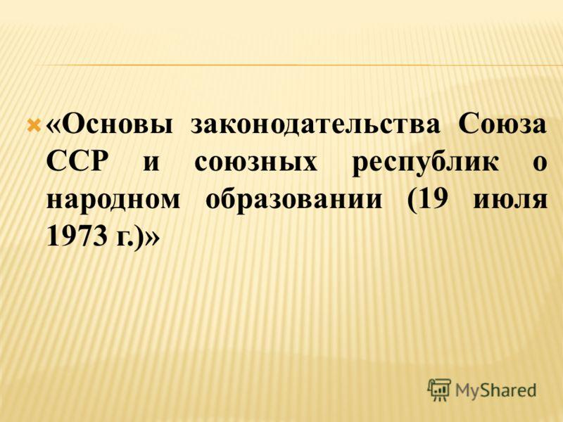 «Основы законодательства Союза ССР и союзных республик о народном образовании (19 июля 1973 г.)»