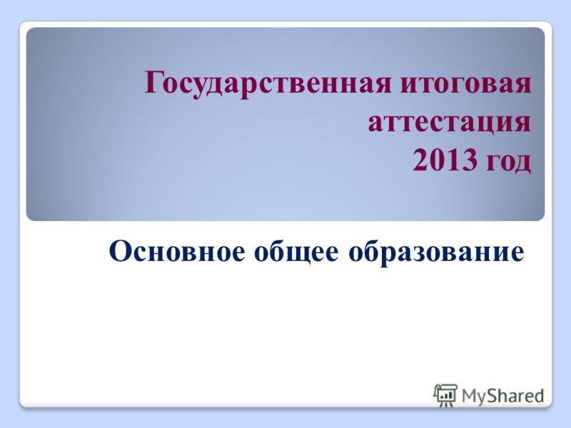 Государственная итоговая аттестация 2013 год Основное общее образование