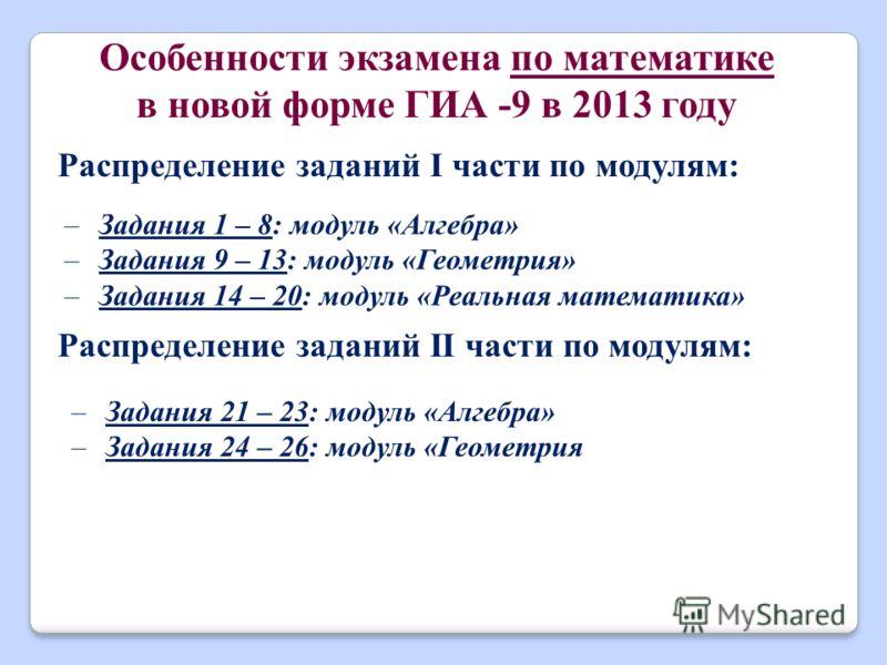 Особенности экзамена по математике в новой форме ГИА -9 в 2013 году Распределение заданий I части по модулям: –Задания 1 – 8: модуль «Алгебра» –Задания 9 – 13: модуль «Геометрия» –Задания 14 – 20: модуль «Реальная математика» Распределение заданий II