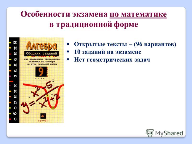 Особенности экзамена по математике в традиционной форме Открытые тексты – (96 вариантов) 10 заданий на экзамене Нет геометрических задач