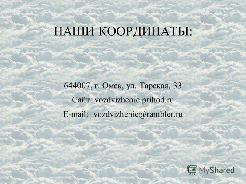 НАШИ КООРДИНАТЫ: 644007, г. Омск, ул. Тарская, 33 Сайт: vozdvizhenie.prihod.ru E-mail: vozdvizhenie@rambler.ru