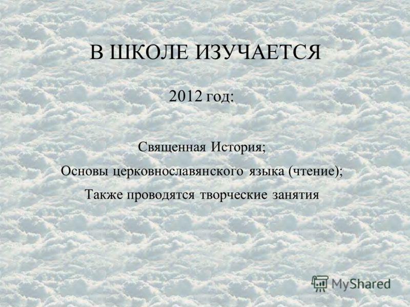 В ШКОЛЕ ИЗУЧАЕТСЯ 2012 год: Священная История; Основы церковнославянского языка (чтение); Также проводятся творческие занятия