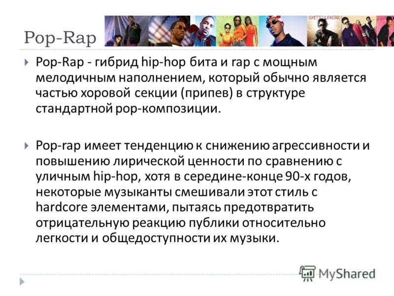 Pop-Rap Pop-Rap - гибрид hip-hop бита и rap с мощным мелодичным наполнением, который обычно является частью хоровой секции ( припев ) в структуре стандартной pop- композиции. Pop-rap имеет тенденцию к снижению агрессивности и повышению лирической цен