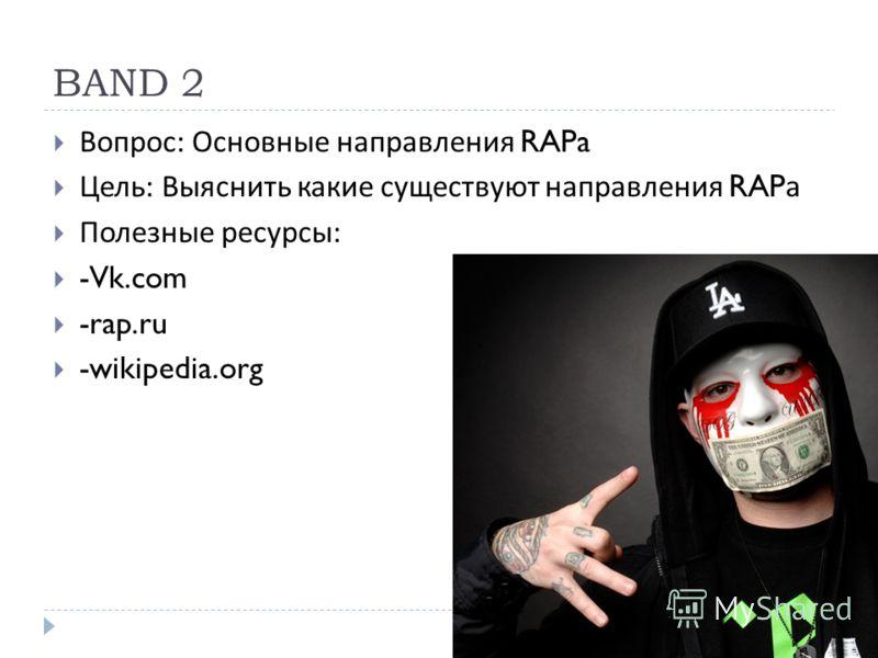 BAND 2 Вопрос : Основные направления RAPa Цель : Выяснить какие существуют направления RAP а Полезные ресурсы : -Vk.com -rap.ru -wikipedia.org