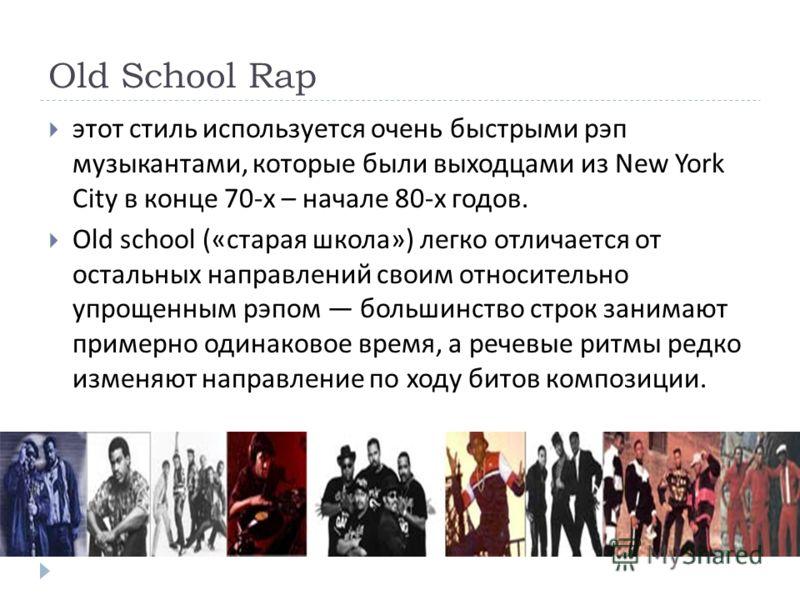 Old School Rap этот стиль используется очень быстрыми рэп музыкантами, которые были выходцами из New York City в конце 70- х – начале 80- х годов. Old school (« старая школа ») легко отличается от остальных направлений своим относительно упрощенным р