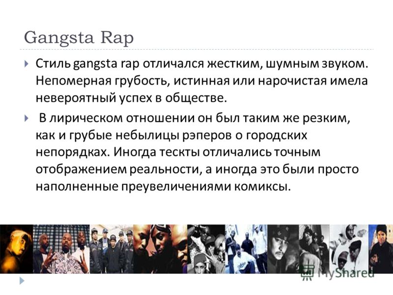 Gangsta Rap Стиль gangsta rap отличался жестким, шумным звуком. Непомерная грубость, истинная или нарочистая имела невероятный успех в обществе. В лирическом отношении он был таким же резким, как и грубые небылицы рэперов о городских непорядках. Иног